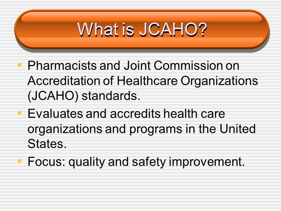 What is JCAHO? Pharmacists and Joint Commission on Accreditation of Healthcare Organizations (JCAHO) standards. Evaluates and accredits health care or