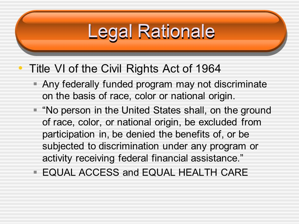 Legal Rationale Title VI of the Civil Rights Act of 1964  Any federally funded program may not discriminate on the basis of race, color or national o