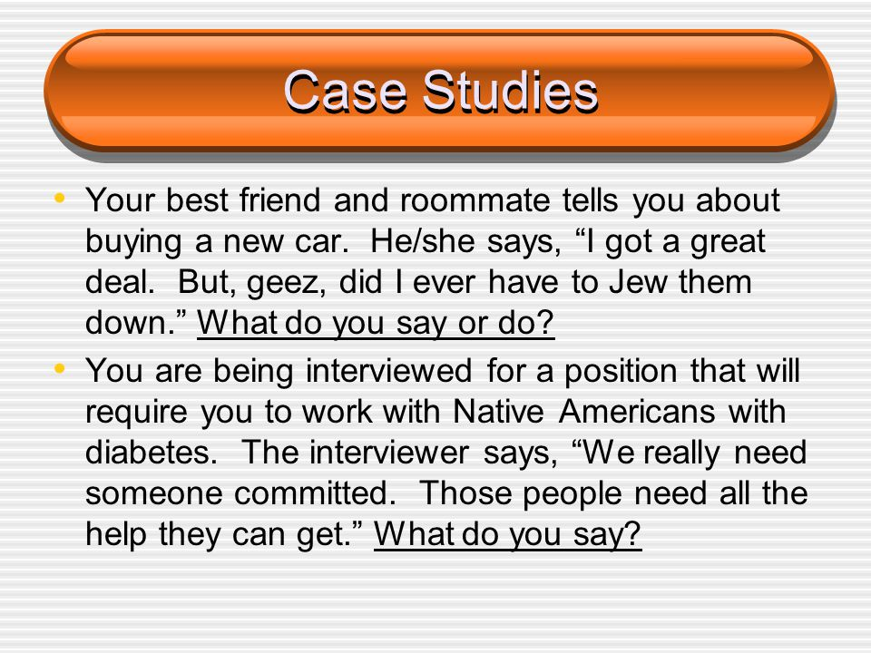 "Case Studies Your best friend and roommate tells you about buying a new car. He/she says, ""I got a great deal. But, geez, did I ever have to Jew them"