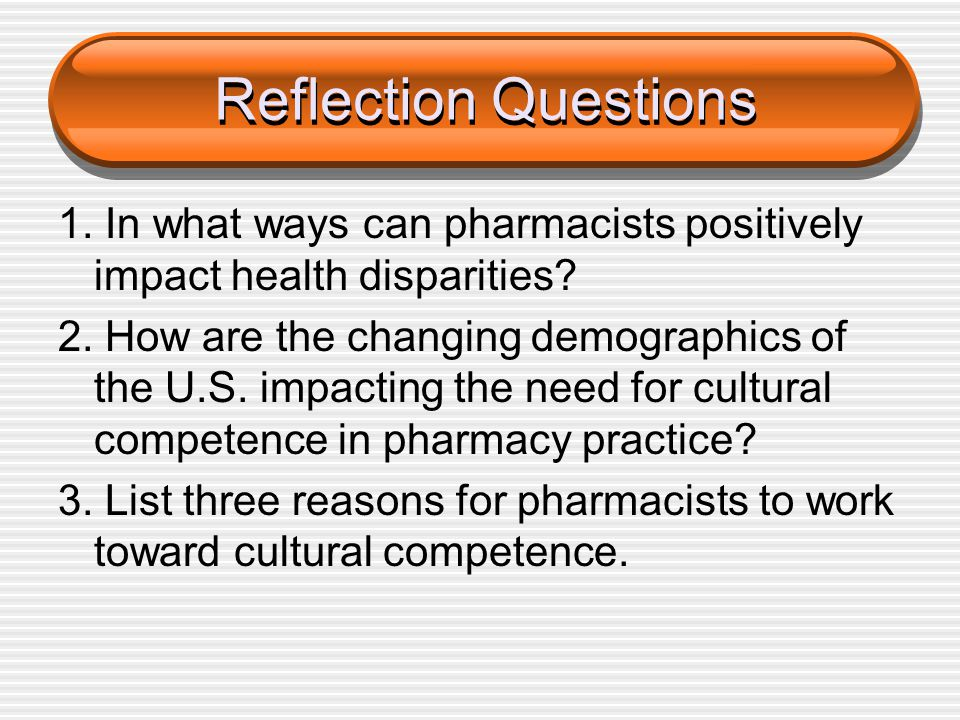 Reflection Questions 1. In what ways can pharmacists positively impact health disparities? 2. How are the changing demographics of the U.S. impacting