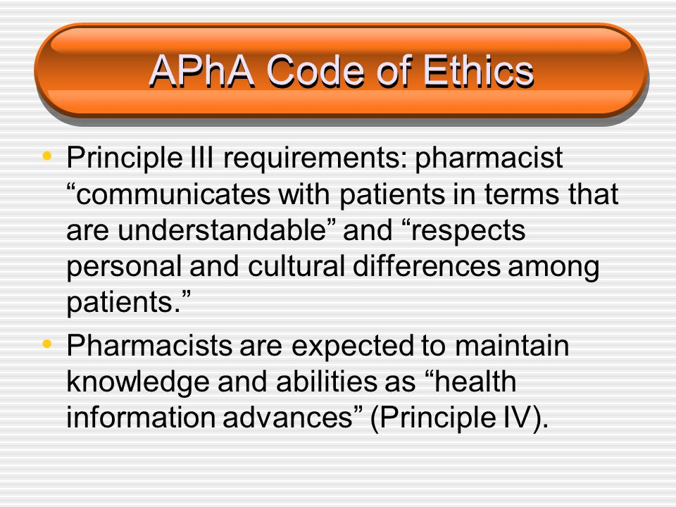 "APhA Code of Ethics Principle III requirements: pharmacist ""communicates with patients in terms that are understandable"" and ""respects personal and cu"