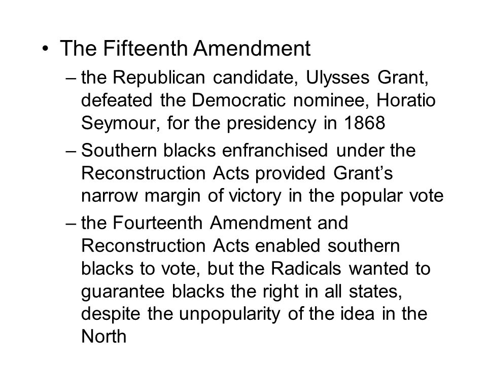 The Fifteenth Amendment –the Republican candidate, Ulysses Grant, defeated the Democratic nominee, Horatio Seymour, for the presidency in 1868 –Southern blacks enfranchised under the Reconstruction Acts provided Grant's narrow margin of victory in the popular vote –the Fourteenth Amendment and Reconstruction Acts enabled southern blacks to vote, but the Radicals wanted to guarantee blacks the right in all states, despite the unpopularity of the idea in the North