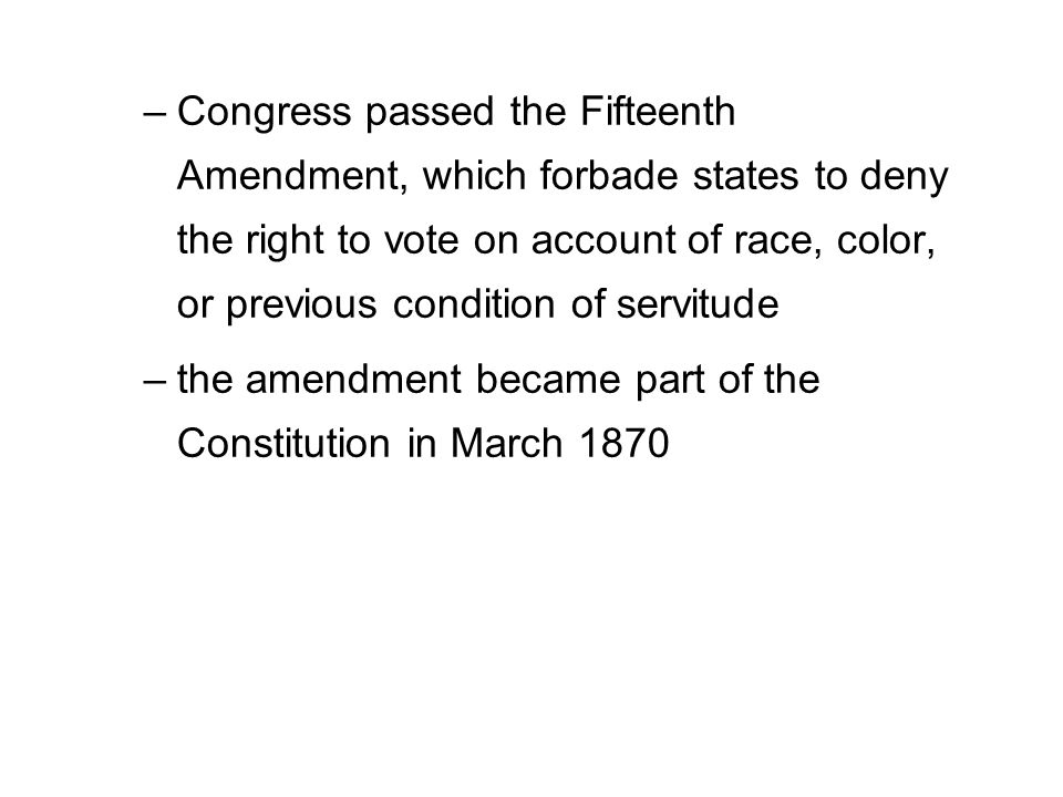 –Congress passed the Fifteenth Amendment, which forbade states to deny the right to vote on account of race, color, or previous condition of servitude