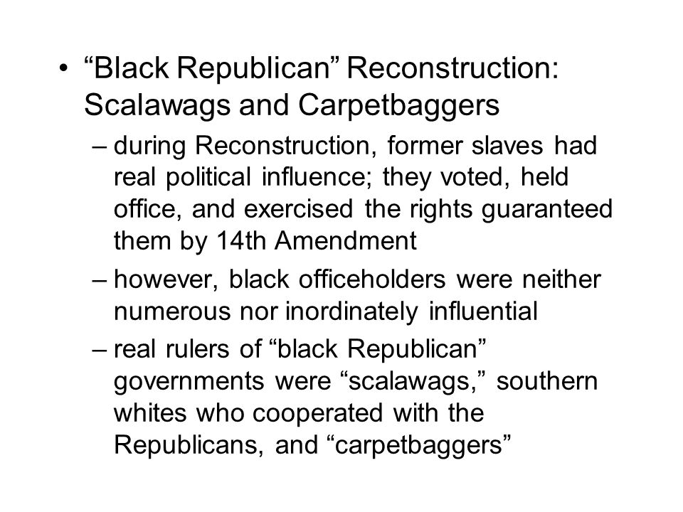 Black Republican Reconstruction: Scalawags and Carpetbaggers –during Reconstruction, former slaves had real political influence; they voted, held office, and exercised the rights guaranteed them by 14th Amendment –however, black officeholders were neither numerous nor inordinately influential –real rulers of black Republican governments were scalawags, southern whites who cooperated with the Republicans, and carpetbaggers