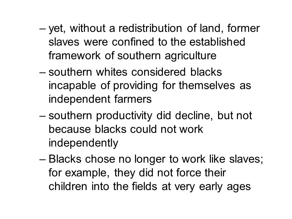 –yet, without a redistribution of land, former slaves were confined to the established framework of southern agriculture –southern whites considered blacks incapable of providing for themselves as independent farmers –southern productivity did decline, but not because blacks could not work independently –Blacks chose no longer to work like slaves; for example, they did not force their children into the fields at very early ages