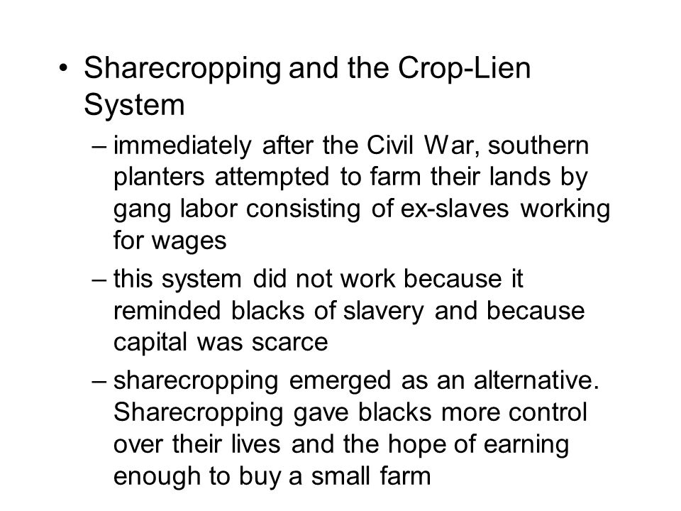 Sharecropping and the Crop-Lien System –immediately after the Civil War, southern planters attempted to farm their lands by gang labor consisting of ex-slaves working for wages –this system did not work because it reminded blacks of slavery and because capital was scarce –sharecropping emerged as an alternative.