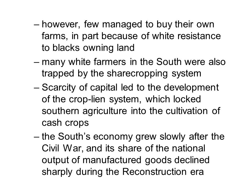 –however, few managed to buy their own farms, in part because of white resistance to blacks owning land –many white farmers in the South were also tra