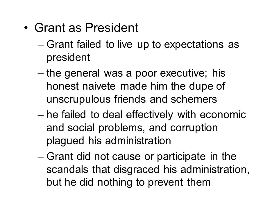 Grant as President –Grant failed to live up to expectations as president –the general was a poor executive; his honest naivete made him the dupe of unscrupulous friends and schemers –he failed to deal effectively with economic and social problems, and corruption plagued his administration –Grant did not cause or participate in the scandals that disgraced his administration, but he did nothing to prevent them