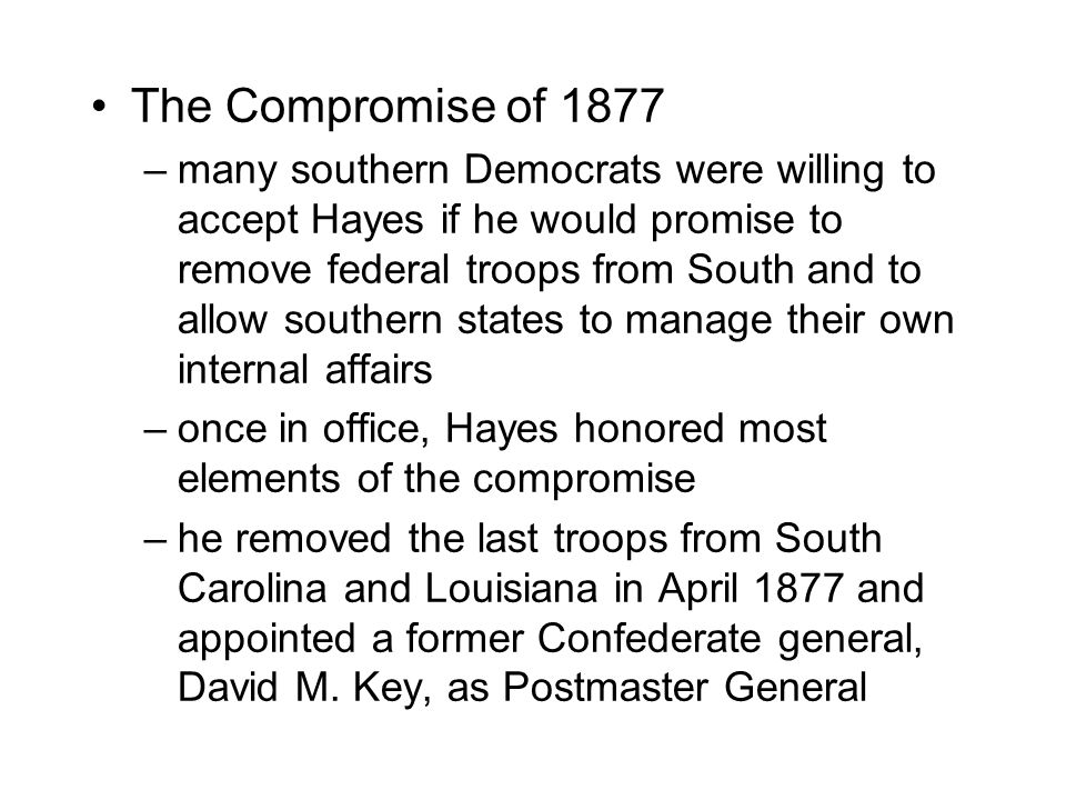 The Compromise of 1877 –many southern Democrats were willing to accept Hayes if he would promise to remove federal troops from South and to allow sout