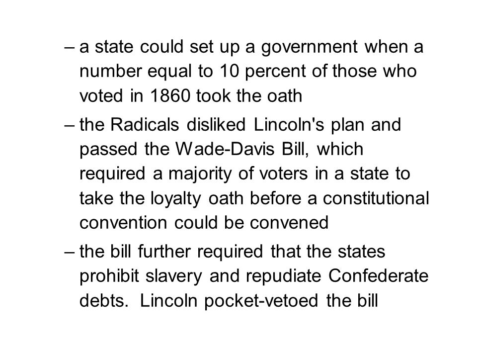 –a state could set up a government when a number equal to 10 percent of those who voted in 1860 took the oath –the Radicals disliked Lincoln s plan and passed the Wade-Davis Bill, which required a majority of voters in a state to take the loyalty oath before a constitutional convention could be convened –the bill further required that the states prohibit slavery and repudiate Confederate debts.