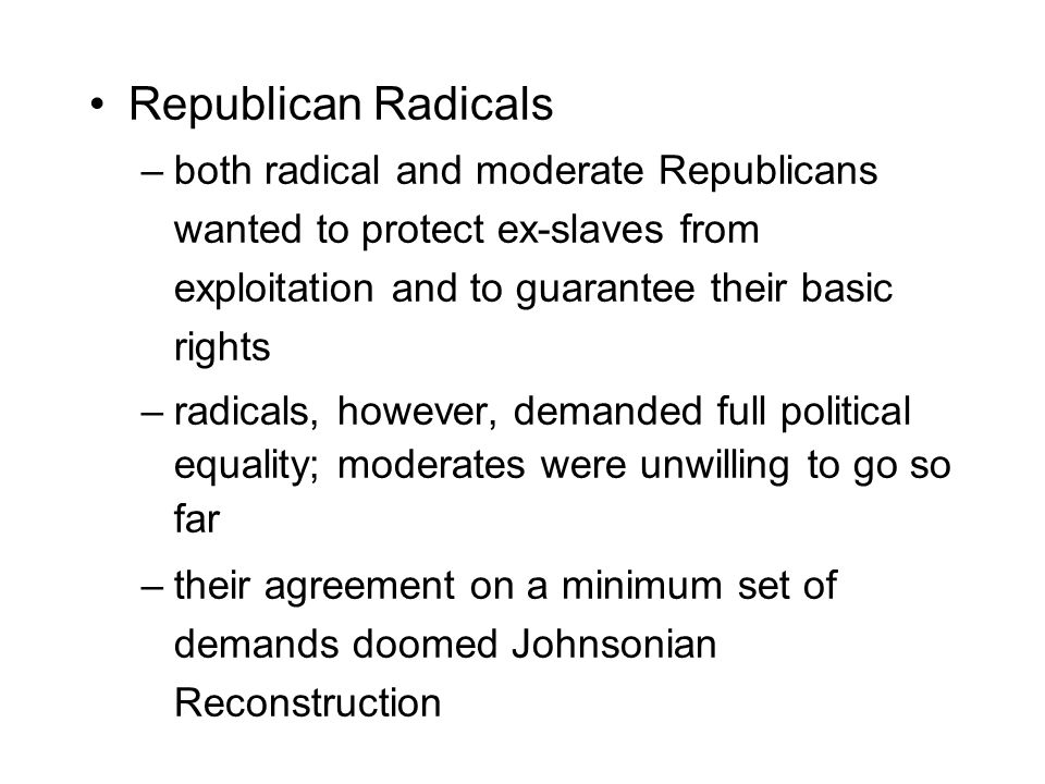 Republican Radicals –both radical and moderate Republicans wanted to protect ex-slaves from exploitation and to guarantee their basic rights –radicals, however, demanded full political equality; moderates were unwilling to go so far –their agreement on a minimum set of demands doomed Johnsonian Reconstruction