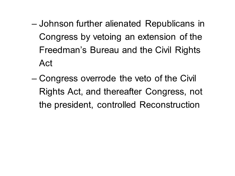 –Johnson further alienated Republicans in Congress by vetoing an extension of the Freedman's Bureau and the Civil Rights Act –Congress overrode the veto of the Civil Rights Act, and thereafter Congress, not the president, controlled Reconstruction