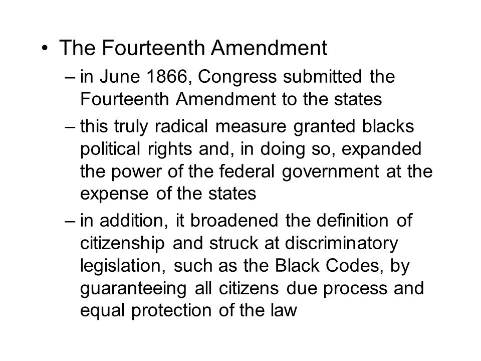 The Fourteenth Amendment –in June 1866, Congress submitted the Fourteenth Amendment to the states –this truly radical measure granted blacks political rights and, in doing so, expanded the power of the federal government at the expense of the states –in addition, it broadened the definition of citizenship and struck at discriminatory legislation, such as the Black Codes, by guaranteeing all citizens due process and equal protection of the law