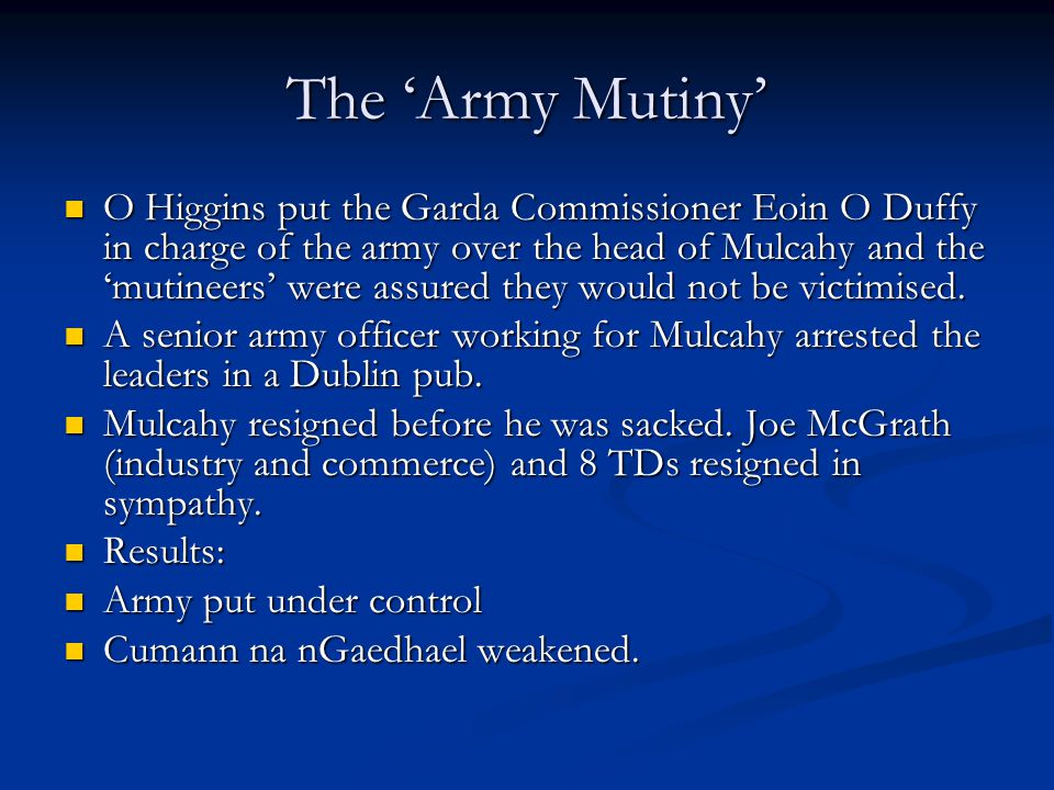 The 'Army Mutiny' O Higgins put the Garda Commissioner Eoin O Duffy in charge of the army over the head of Mulcahy and the 'mutineers' were assured th