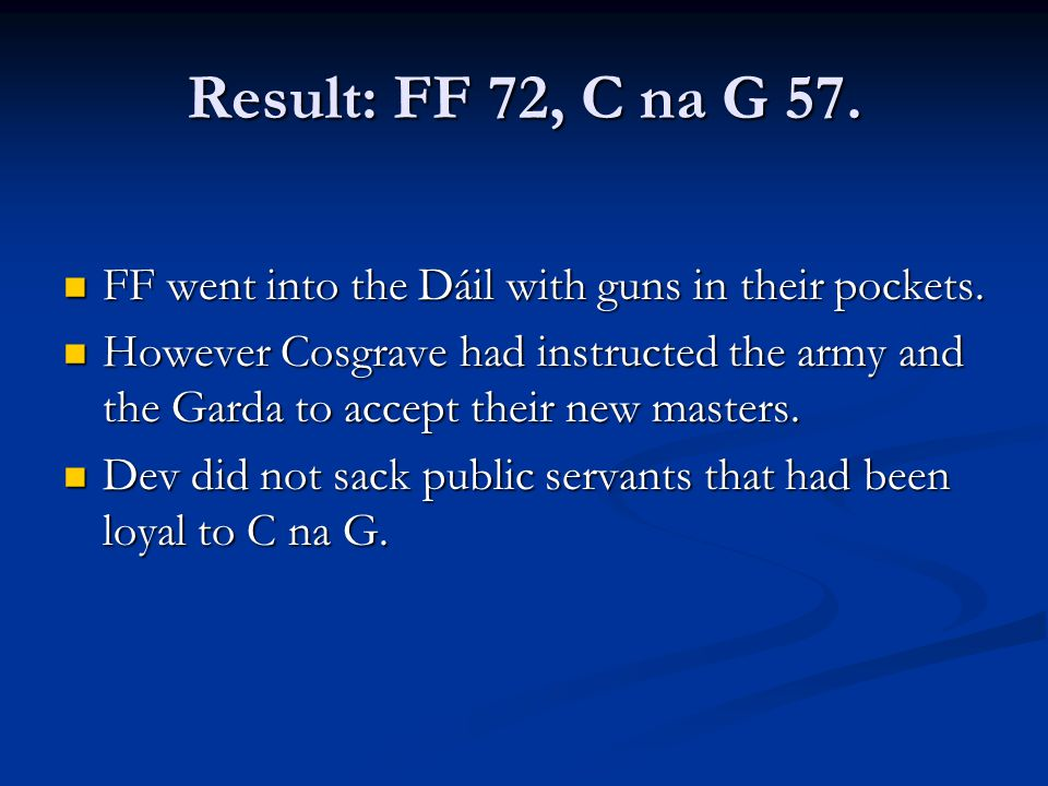 Result: FF 72, C na G 57. FF went into the Dáil with guns in their pockets. FF went into the Dáil with guns in their pockets. However Cosgrave had ins