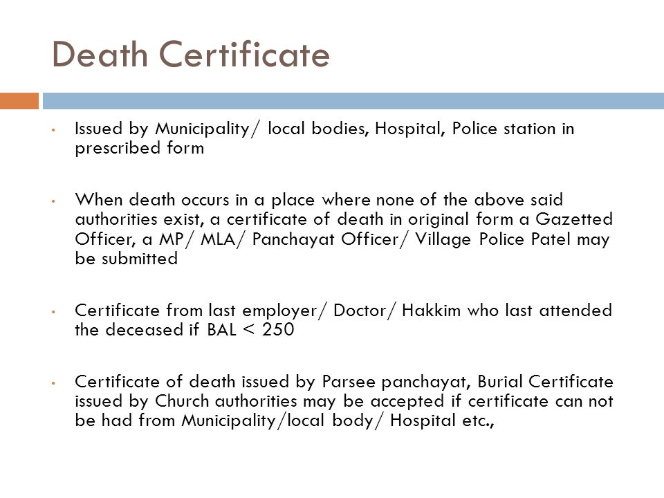 Death Certificate Issued by Municipality/ local bodies, Hospital, Police station in prescribed form When death occurs in a place where none of the above said authorities exist, a certificate of death in original form a Gazetted Officer, a MP/ MLA/ Panchayat Officer/ Village Police Patel may be submitted Certificate from last employer/ Doctor/ Hakkim who last attended the deceased if BAL < 250 Certificate of death issued by Parsee panchayat, Burial Certificate issued by Church authorities may be accepted if certificate can not be had from Municipality/local body/ Hospital etc.,