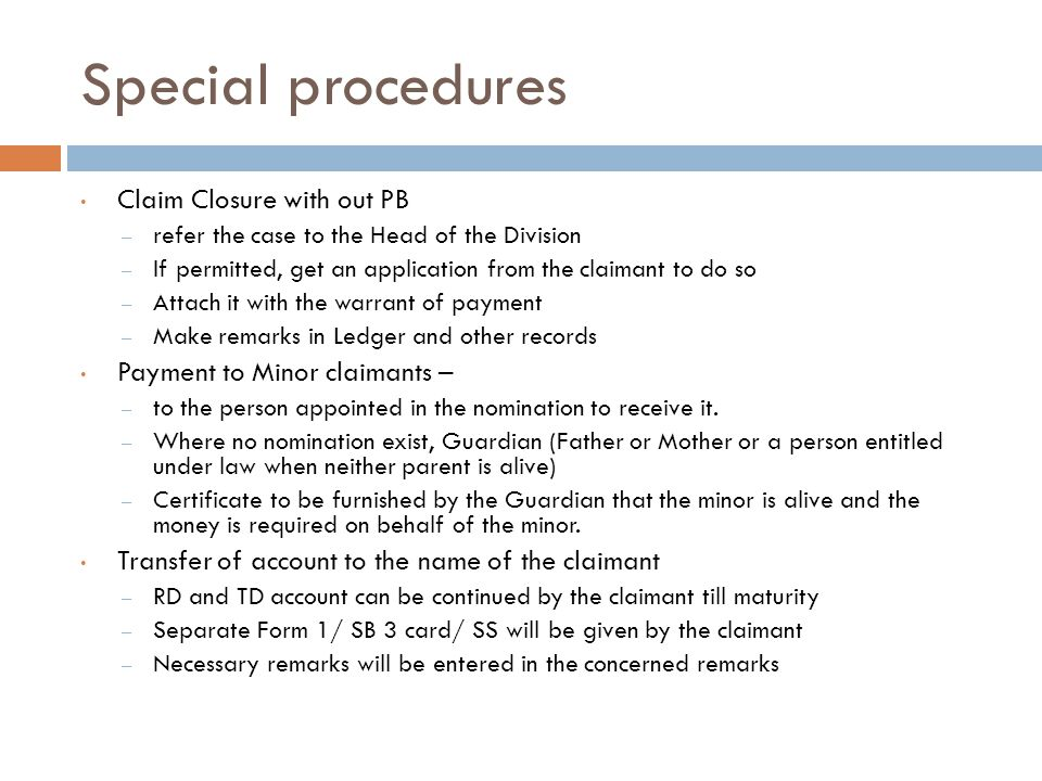 Special procedures Claim Closure with out PB – refer the case to the Head of the Division – If permitted, get an application from the claimant to do so – Attach it with the warrant of payment – Make remarks in Ledger and other records Payment to Minor claimants – – to the person appointed in the nomination to receive it.