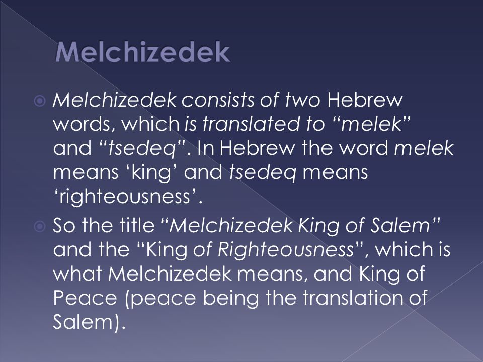  Melchizedek consists of two Hebrew words, which is translated to melek and tsedeq .