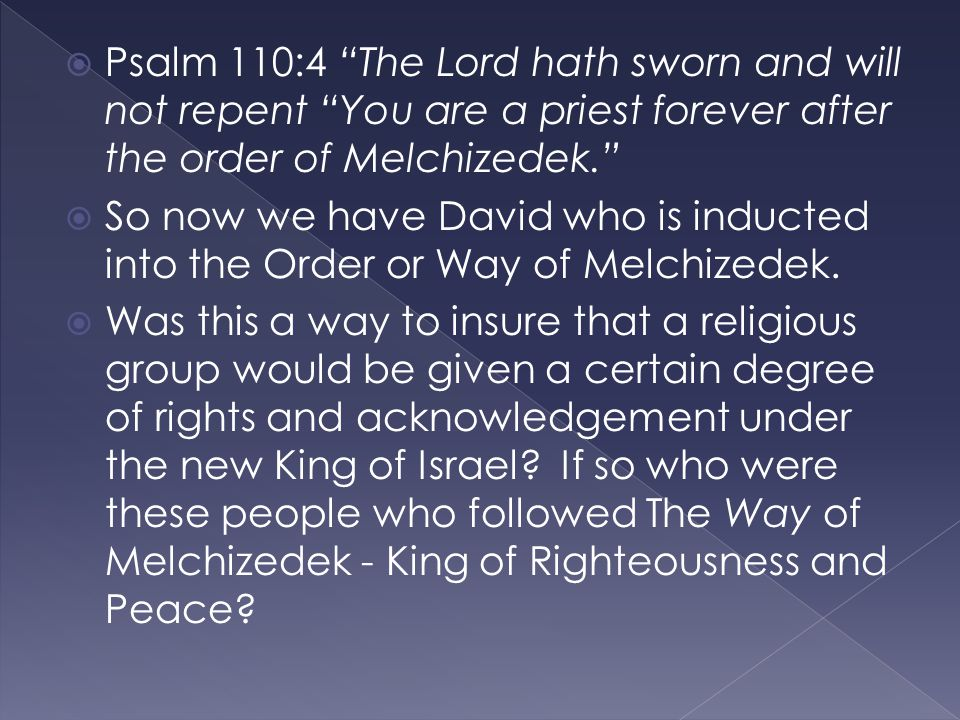  Psalm 110:4 The Lord hath sworn and will not repent You are a priest forever after the order of Melchizedek.  So now we have David who is inducted into the Order or Way of Melchizedek.