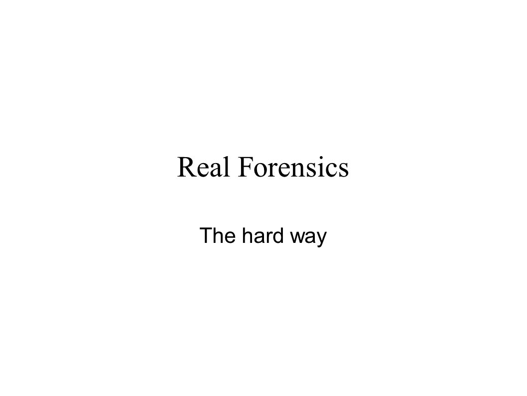 Real Forensics The hard way