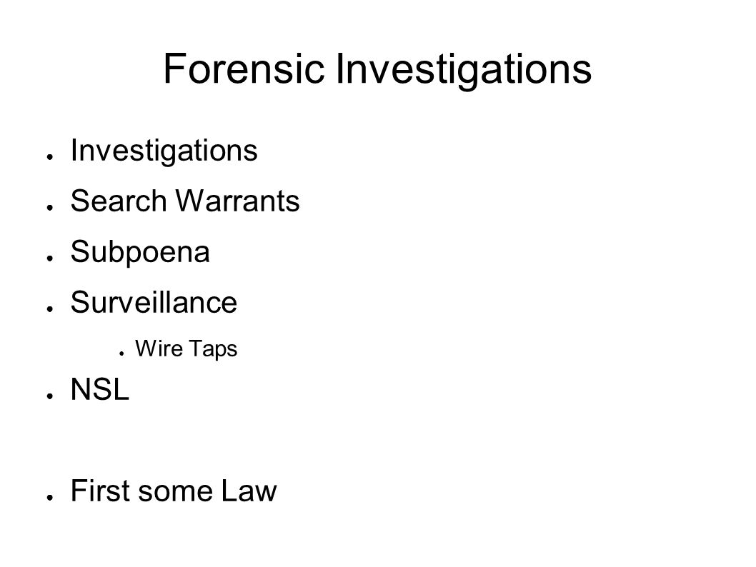 Forensic Investigations ● Investigations ● Search Warrants ● Subpoena ● Surveillance ● Wire Taps ● NSL ● First some Law