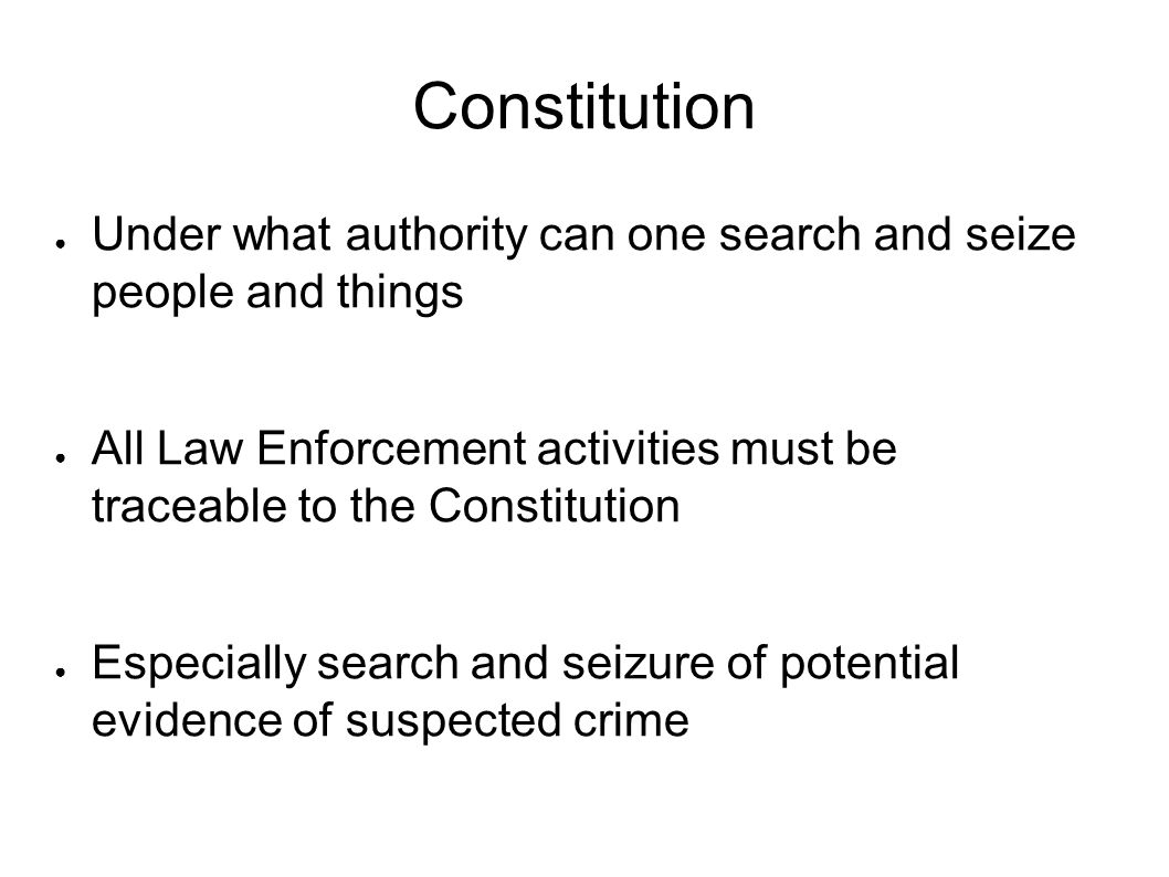 Constitution ● Under what authority can one search and seize people and things ● All Law Enforcement activities must be traceable to the Constitution ● Especially search and seizure of potential evidence of suspected crime