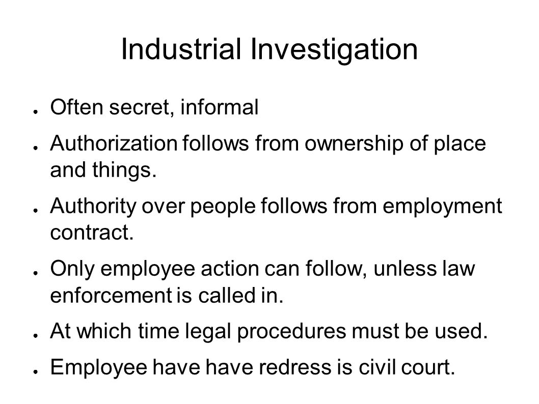 Industrial Investigation ● Often secret, informal ● Authorization follows from ownership of place and things.