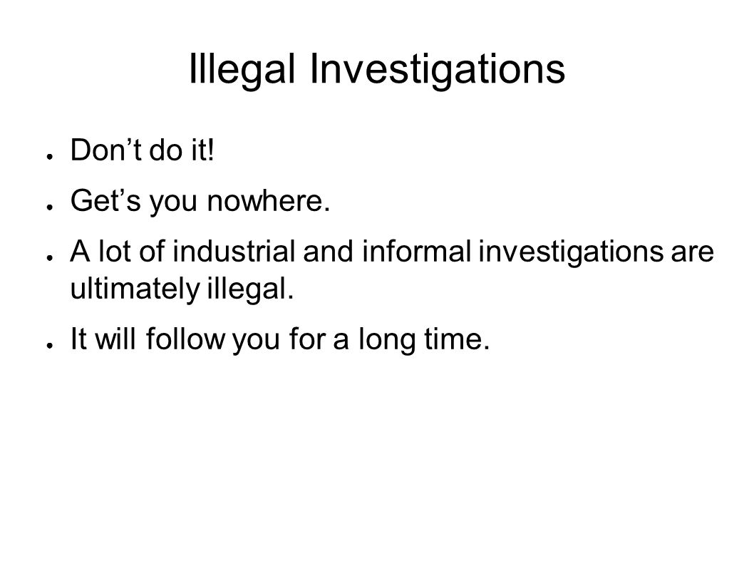 Illegal Investigations ● Don't do it. ● Get's you nowhere.