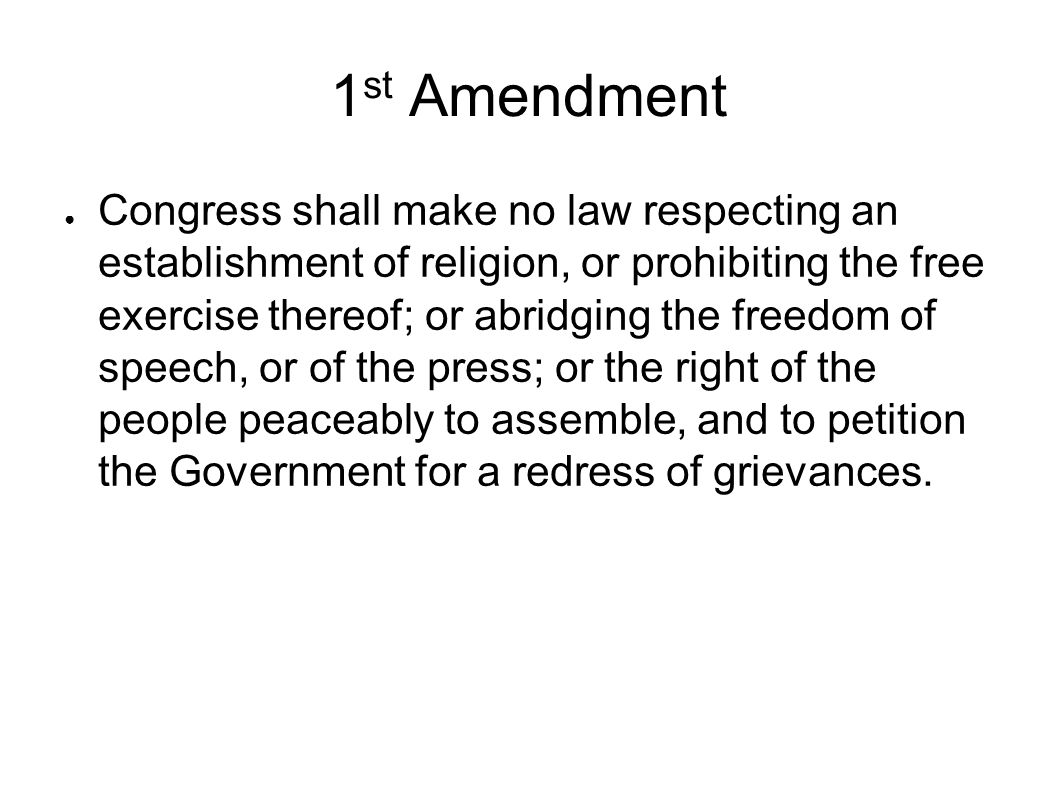 1 st Amendment ● Congress shall make no law respecting an establishment of religion, or prohibiting the free exercise thereof; or abridging the freedom of speech, or of the press; or the right of the people peaceably to assemble, and to petition the Government for a redress of grievances.