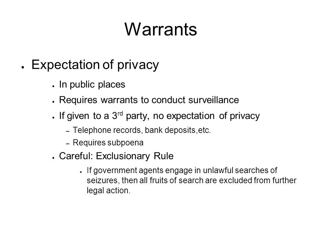 Warrants ● Expectation of privacy ● In public places ● Requires warrants to conduct surveillance ● If given to a 3 rd party, no expectation of privacy – Telephone records, bank deposits,etc.