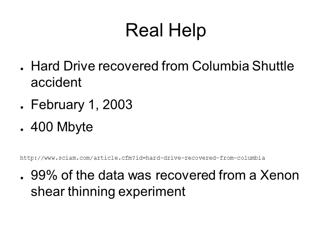 Real Help ● Hard Drive recovered from Columbia Shuttle accident ● February 1, 2003 ● 400 Mbyte http://www.sciam.com/article.cfm id=hard-drive-recovered-from-columbia ● 99% of the data was recovered from a Xenon shear thinning experiment