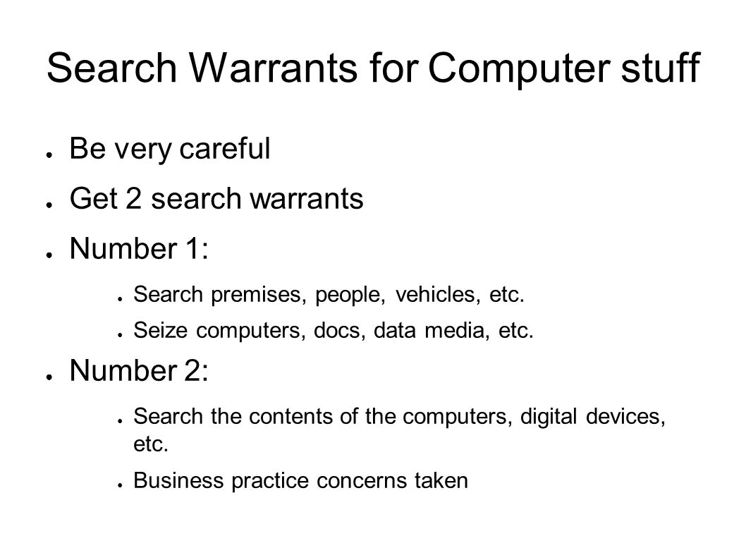 Search Warrants for Computer stuff ● Be very careful ● Get 2 search warrants ● Number 1: ● Search premises, people, vehicles, etc.