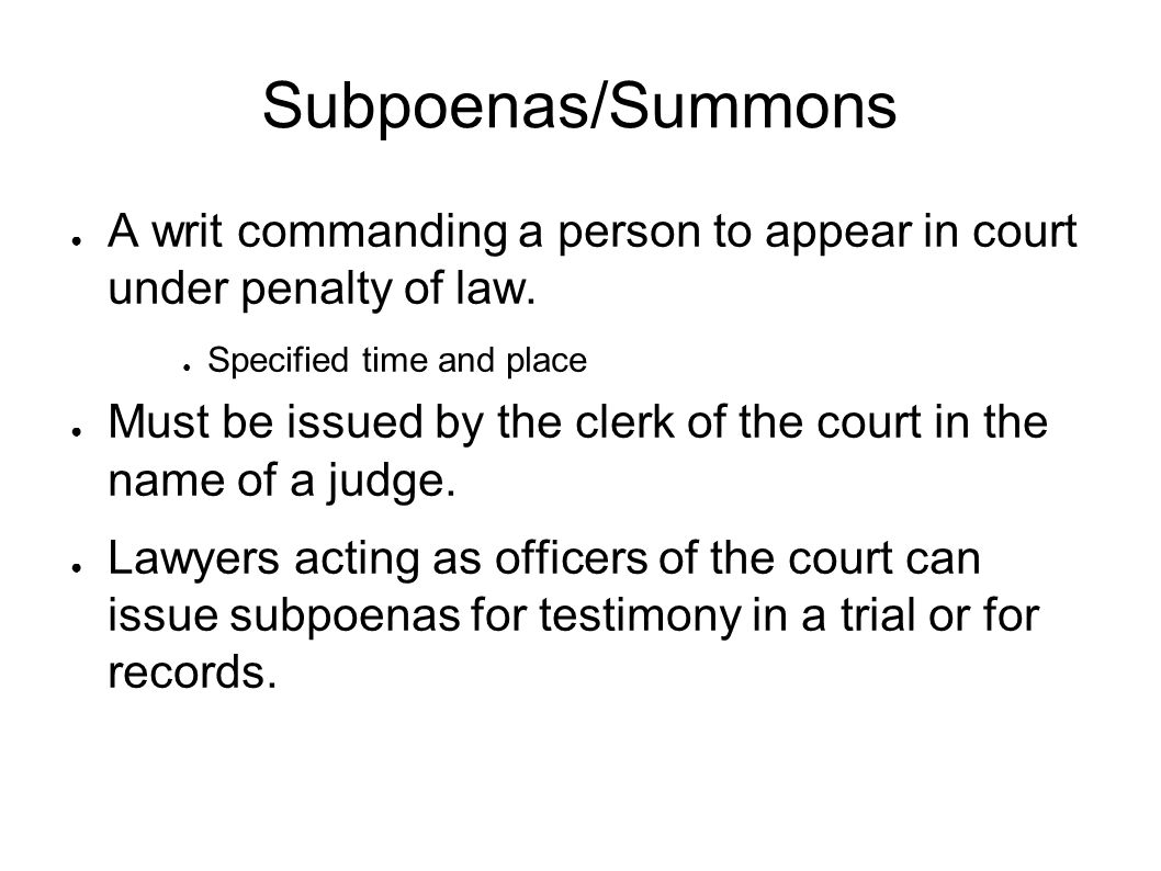 Subpoenas/Summons ● A writ commanding a person to appear in court under penalty of law.