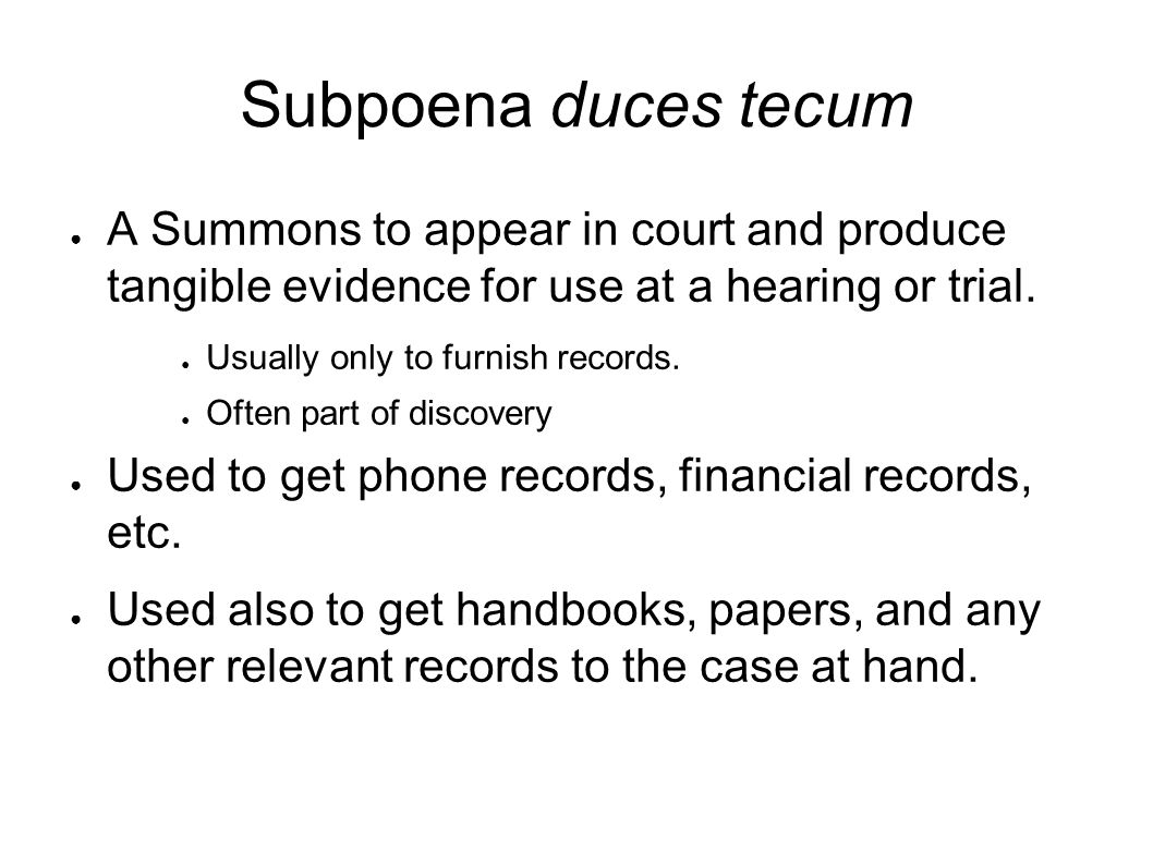 Subpoena duces tecum ● A Summons to appear in court and produce tangible evidence for use at a hearing or trial.