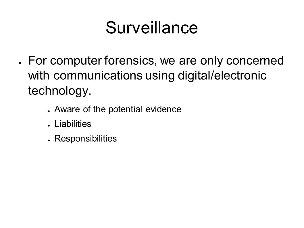 Surveillance ● For computer forensics, we are only concerned with communications using digital/electronic technology.