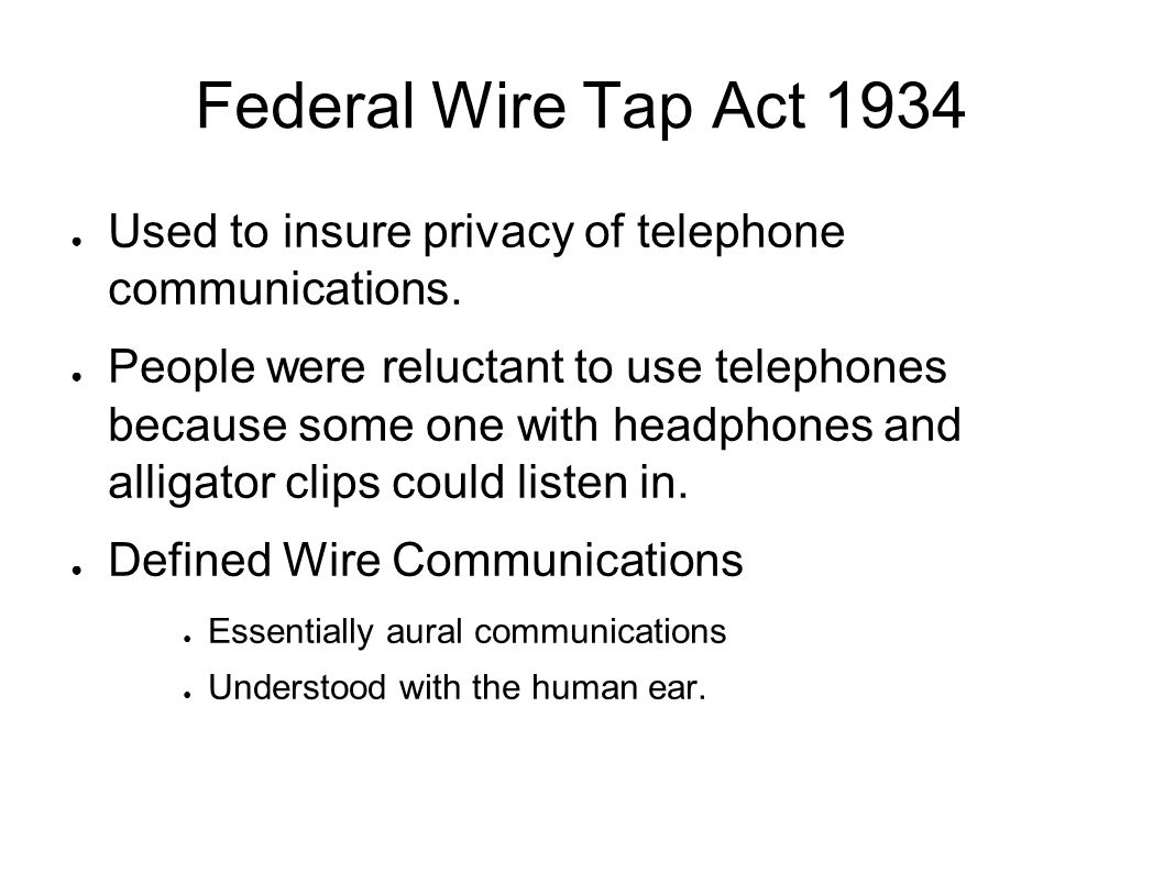 Federal Wire Tap Act 1934 ● Used to insure privacy of telephone communications.