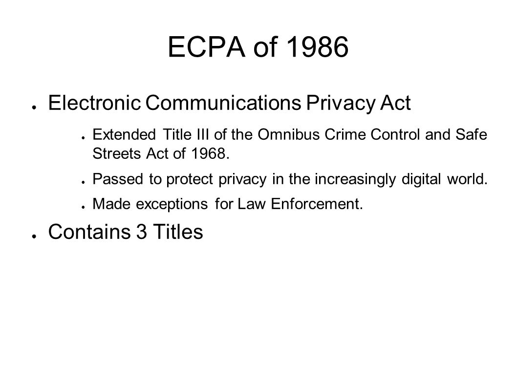 ECPA of 1986 ● Electronic Communications Privacy Act ● Extended Title III of the Omnibus Crime Control and Safe Streets Act of 1968.