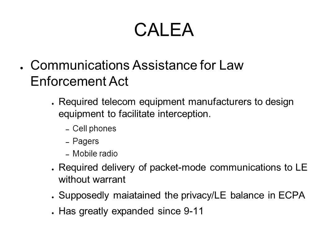 CALEA ● Communications Assistance for Law Enforcement Act ● Required telecom equipment manufacturers to design equipment to facilitate interception.