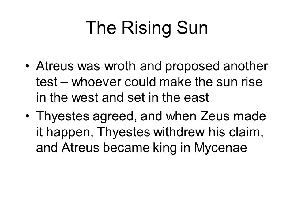 The Rising Sun Atreus was wroth and proposed another test – whoever could make the sun rise in the west and set in the east Thyestes agreed, and when