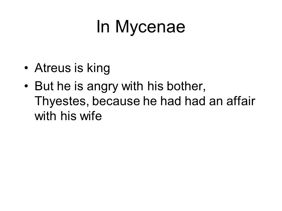 In Mycenae Atreus is king But he is angry with his bother, Thyestes, because he had had an affair with his wife