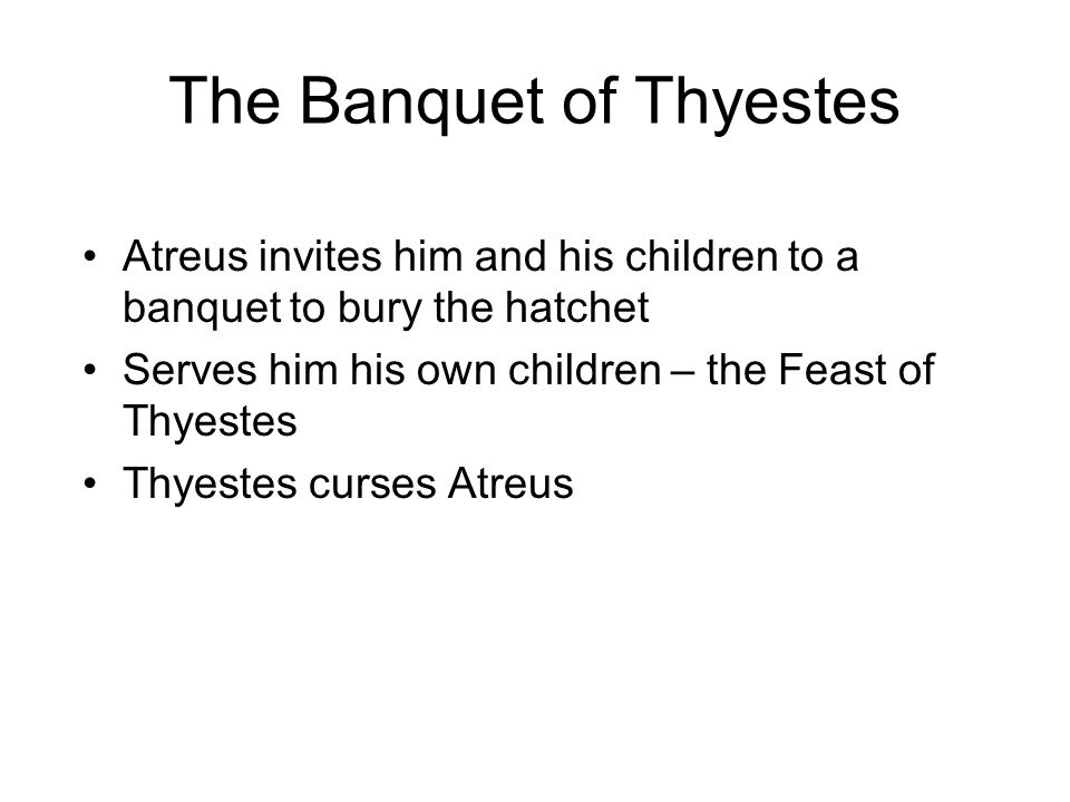 The Banquet of Thyestes Atreus invites him and his children to a banquet to bury the hatchet Serves him his own children – the Feast of Thyestes Thyestes curses Atreus
