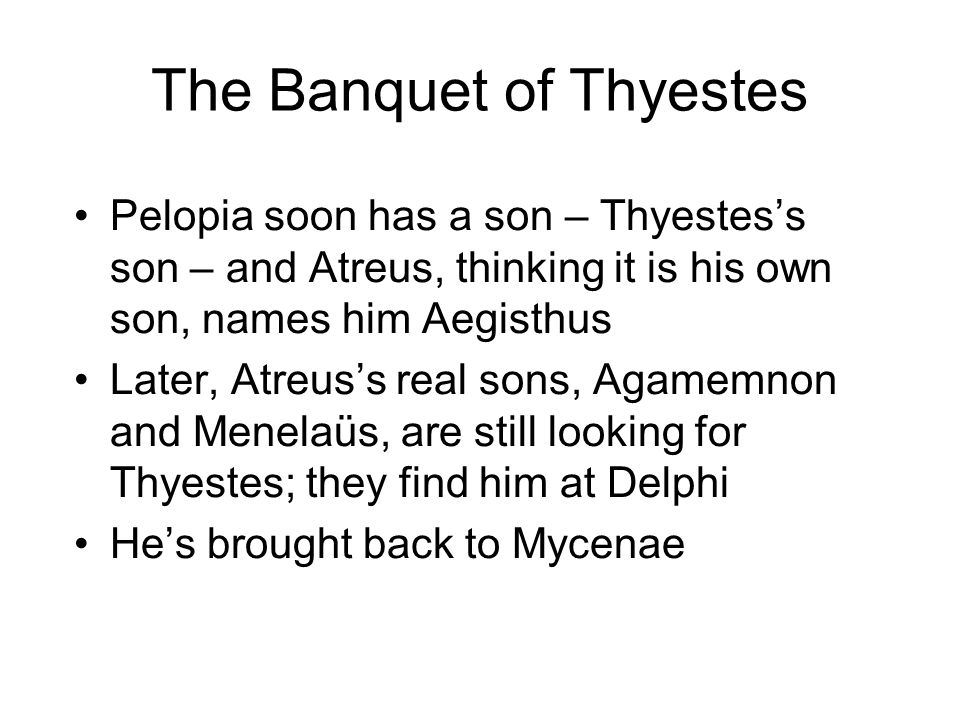 The Banquet of Thyestes Pelopia soon has a son – Thyestes's son – and Atreus, thinking it is his own son, names him Aegisthus Later, Atreus's real sons, Agamemnon and Menelaüs, are still looking for Thyestes; they find him at Delphi He's brought back to Mycenae