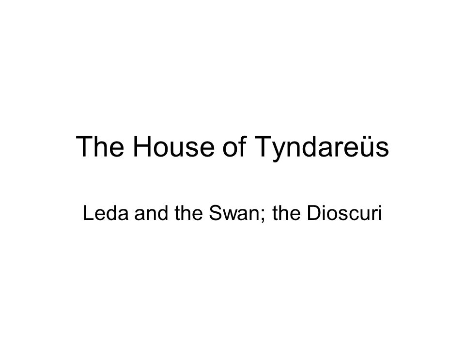The House of Tyndareüs Leda and the Swan; the Dioscuri