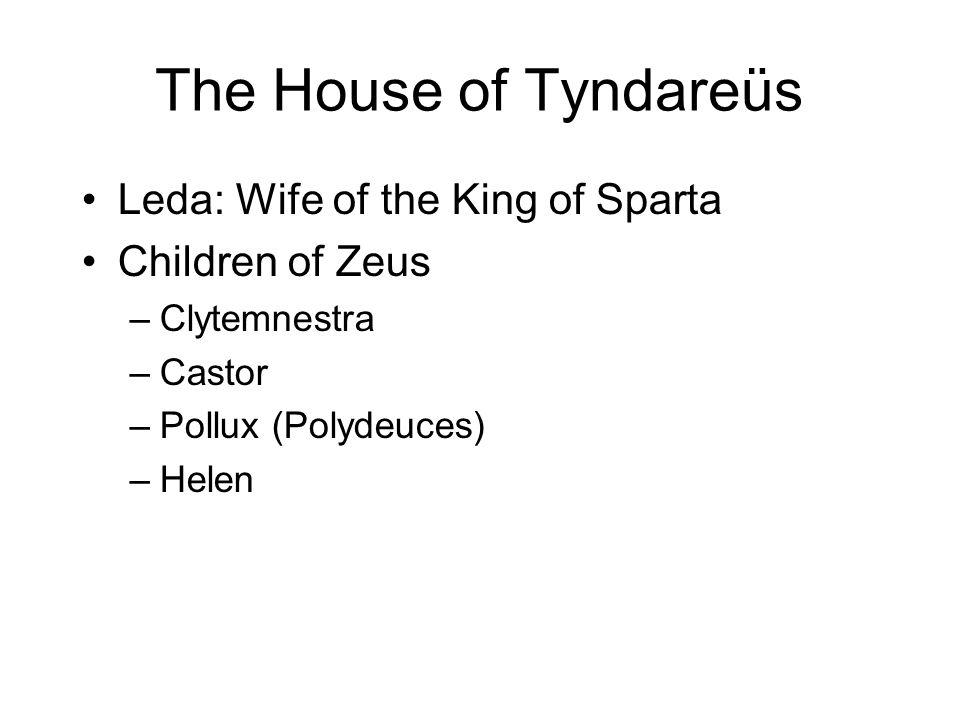 The House of Tyndareüs Leda: Wife of the King of Sparta Children of Zeus –Clytemnestra –Castor –Pollux (Polydeuces) –Helen