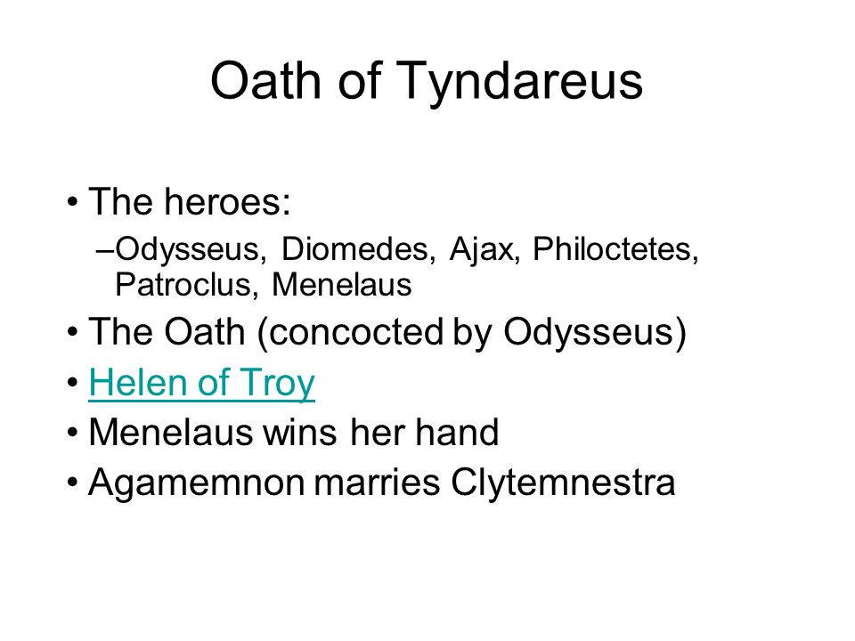 The heroes: –Odysseus, Diomedes, Ajax, Philoctetes, Patroclus, Menelaus The Oath (concocted by Odysseus) Helen of Troy Menelaus wins her hand Agamemno