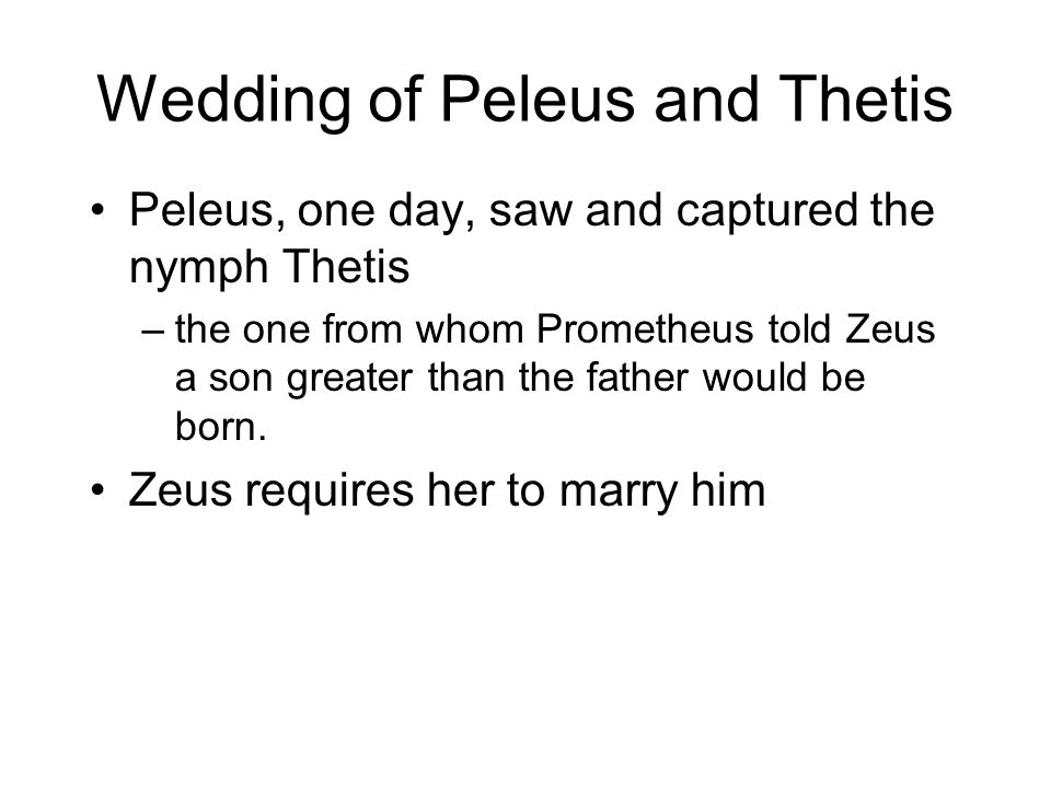 Wedding of Peleus and Thetis Peleus, one day, saw and captured the nymph Thetis –the one from whom Prometheus told Zeus a son greater than the father