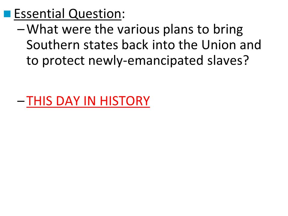 Essential Question: –What were the various plans to bring Southern states back into the Union and to protect newly-emancipated slaves? –THIS DAY IN HI