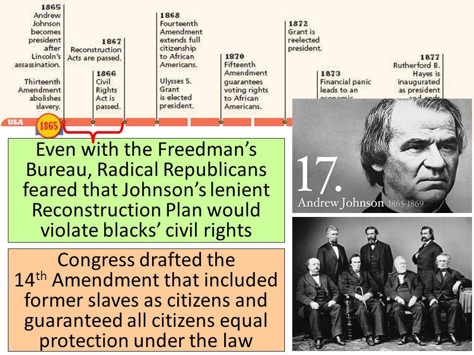Reconstruction: 1865-1877 Even with the Freedman's Bureau, Radical Republicans feared that Johnson's lenient Reconstruction Plan would violate blacks'