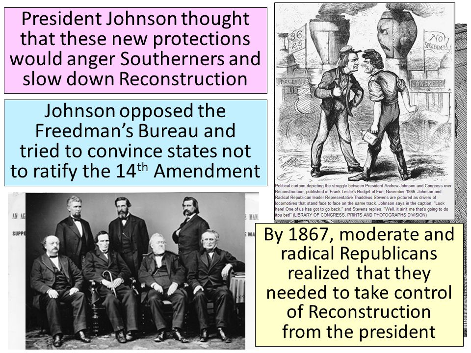 President Johnson thought that these new protections would anger Southerners and slow down Reconstruction Johnson opposed the Freedman's Bureau and tr