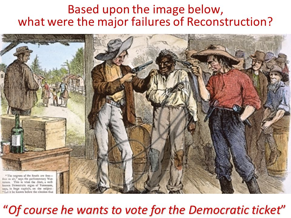 """Based upon the image below, what were the major failures of Reconstruction? """"Of course he wants to vote for the Democratic ticket"""""""